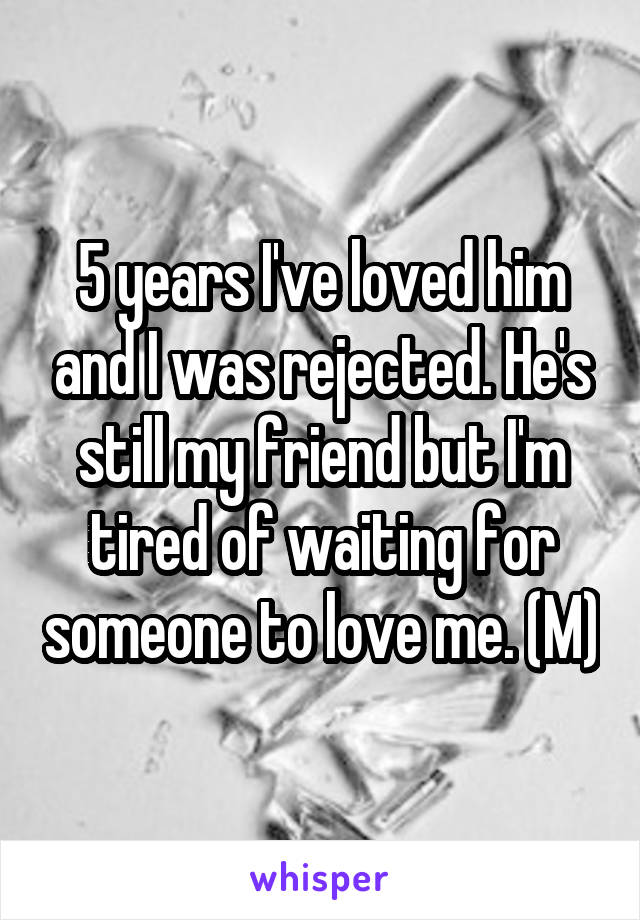 5 years I've loved him and I was rejected. He's still my friend but I'm tired of waiting for someone to love me. (M)