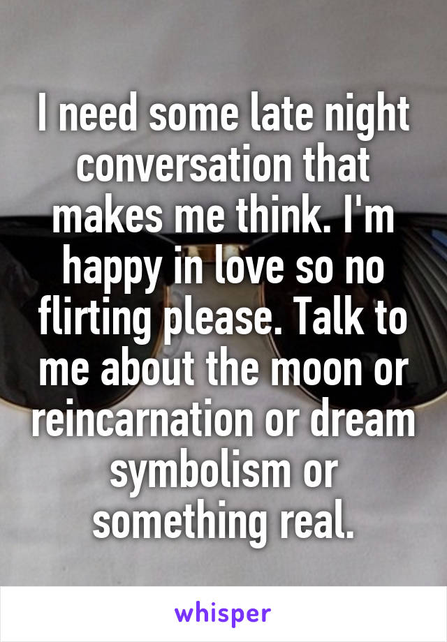 I need some late night conversation that makes me think. I'm happy in love so no flirting please. Talk to me about the moon or reincarnation or dream symbolism or something real.