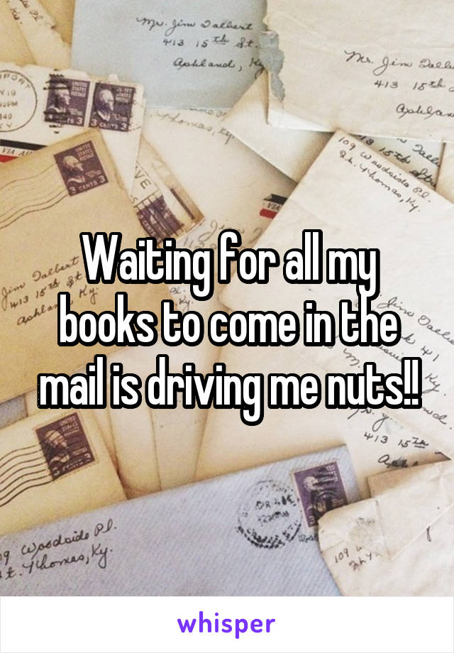 Waiting for all my books to come in the mail is driving me nuts!!