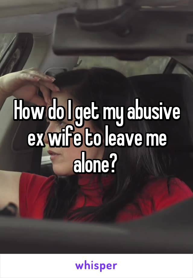 How do I get my abusive ex wife to leave me alone?