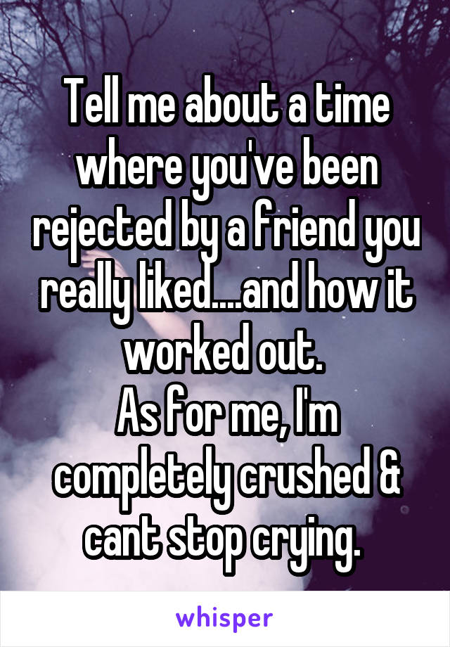 Tell me about a time where you've been rejected by a friend you really liked....and how it worked out.  As for me, I'm completely crushed & cant stop crying.