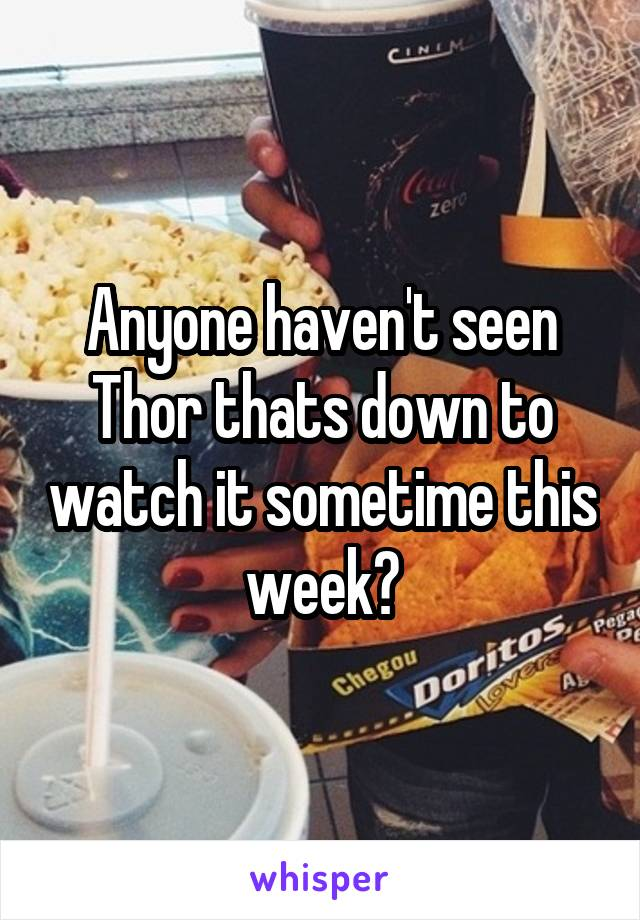 Anyone haven't seen Thor thats down to watch it sometime this week?