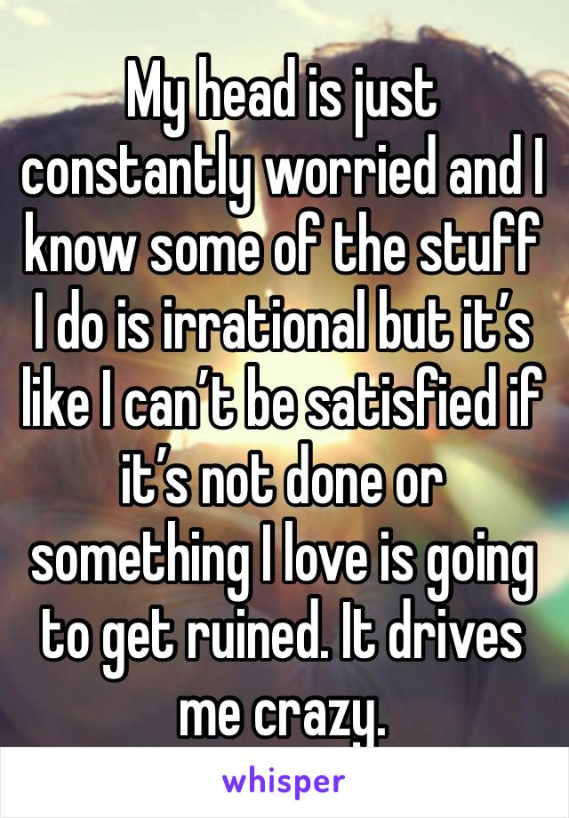 My head is just constantly worried and I know some of the stuff I do is irrational but it's like I can't be satisfied if it's not done or something I love is going to get ruined. It drives me crazy.