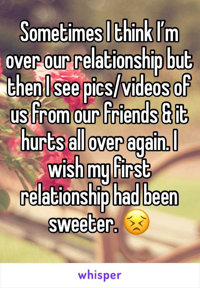 Sometimes I think I'm over our relationship but then I see pics/videos of us from our friends & it hurts all over again. I wish my first relationship had been sweeter. 😣