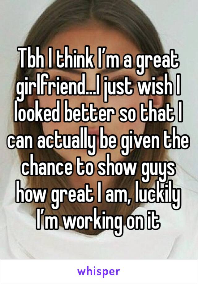 Tbh I think I'm a great girlfriend...I just wish I looked better so that I can actually be given the chance to show guys how great I am, luckily I'm working on it