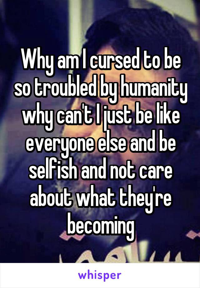 Why am I cursed to be so troubled by humanity why can't I just be like everyone else and be selfish and not care about what they're becoming