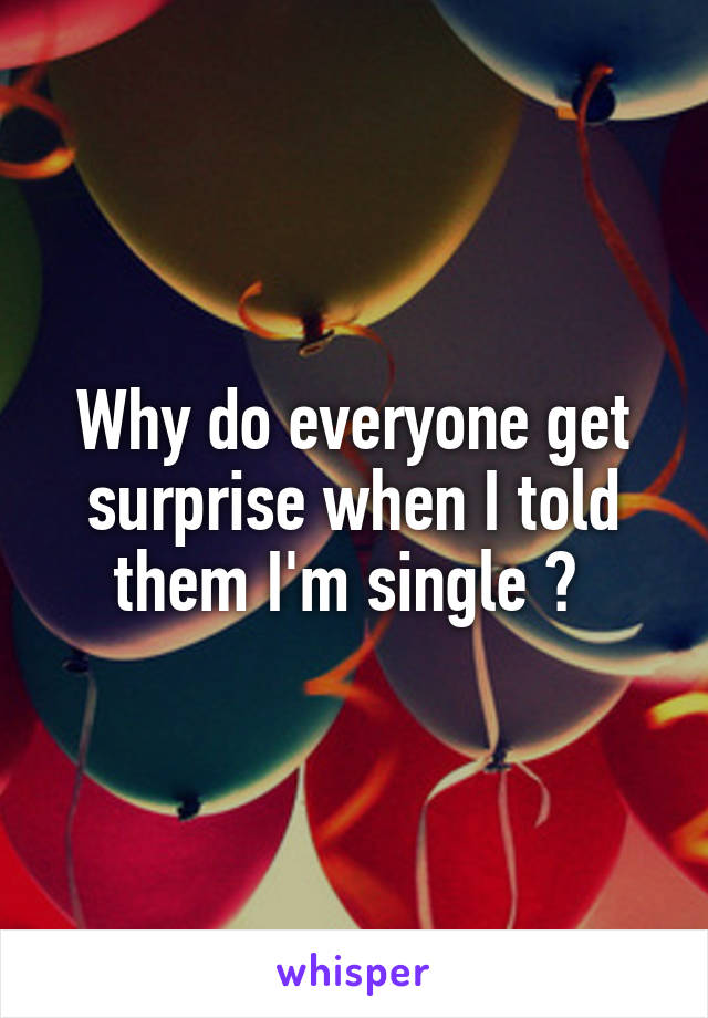 Why do everyone get surprise when I told them I'm single ?
