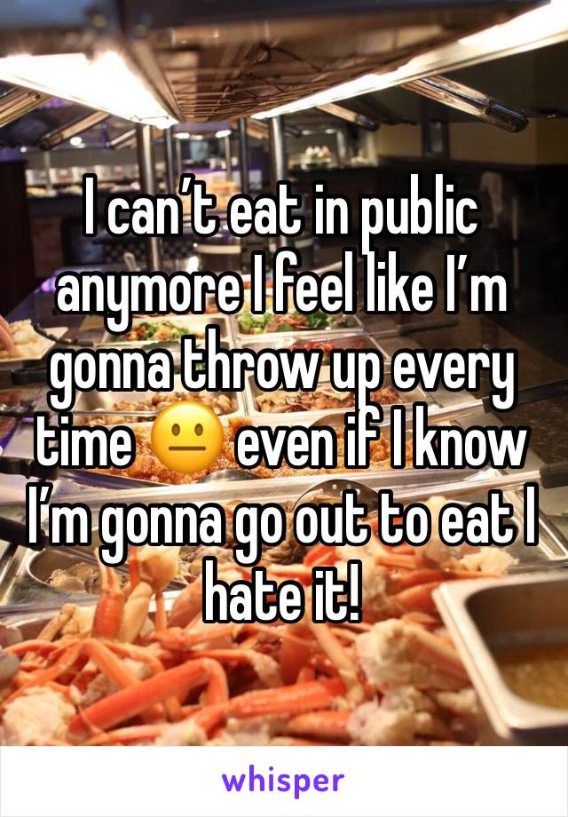 I can't eat in public anymore I feel like I'm gonna throw up every time 😐 even if I know I'm gonna go out to eat I hate it!