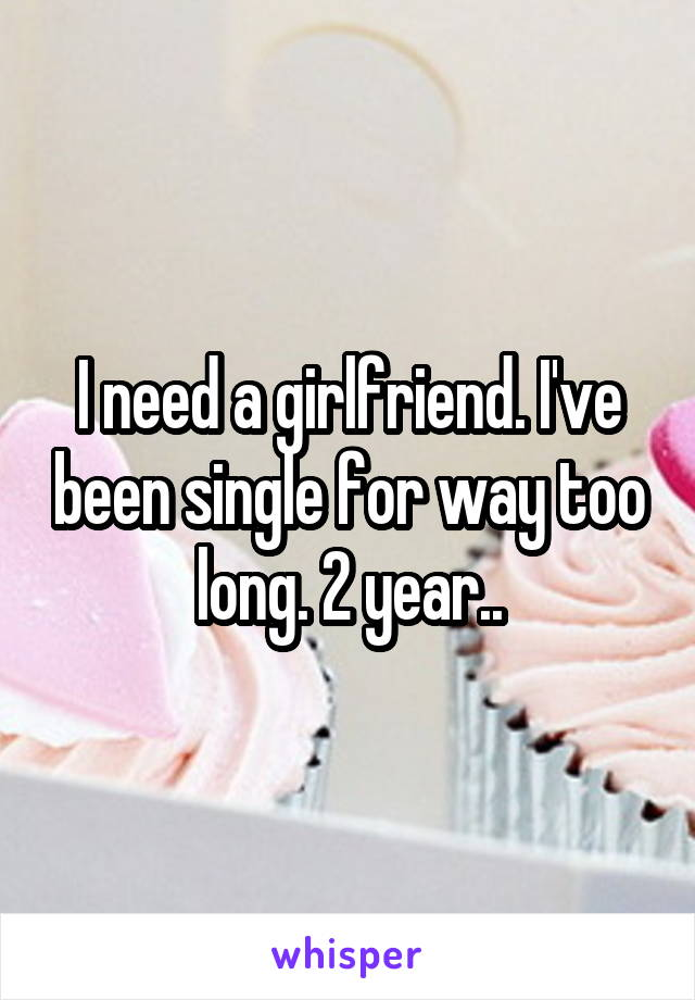 I need a girlfriend. I've been single for way too long. 2 year..