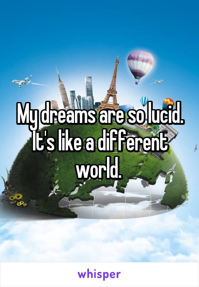 My dreams are so lucid. It's like a different world.