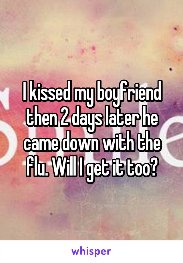 I kissed my boyfriend then 2 days later he came down with the flu. Will I get it too?
