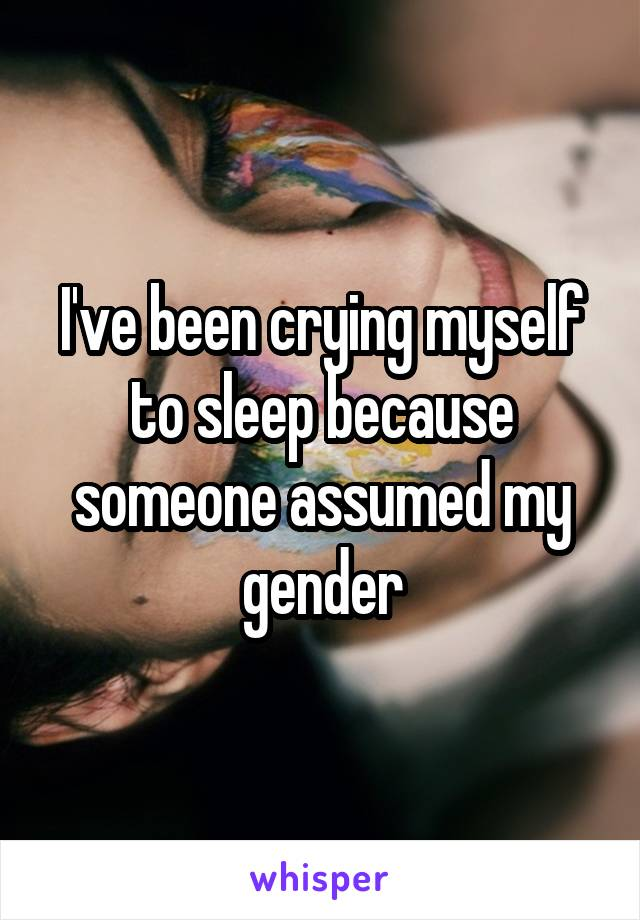 I've been crying myself to sleep because someone assumed my gender