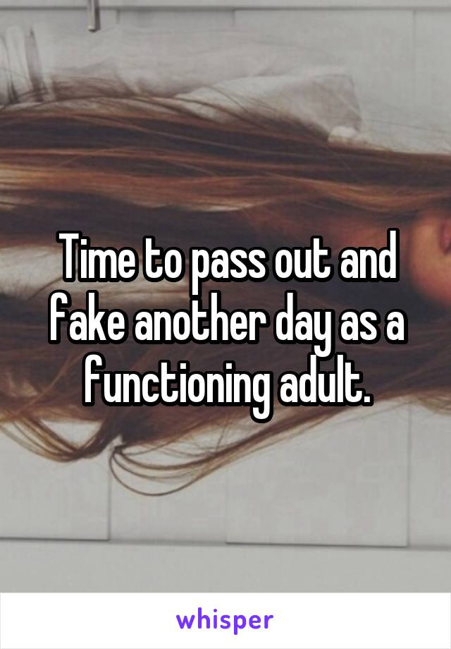 Time to pass out and fake another day as a functioning adult.