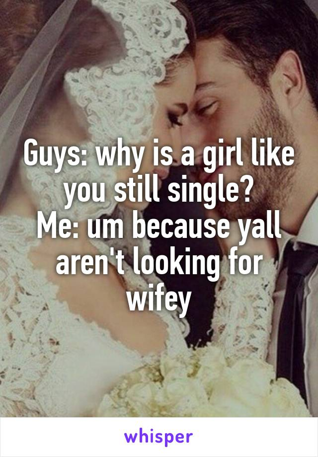 Guys: why is a girl like you still single? Me: um because yall aren't looking for wifey