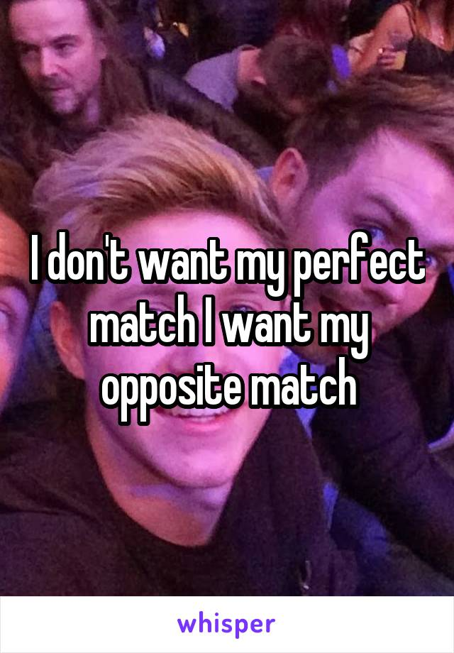I don't want my perfect match I want my opposite match