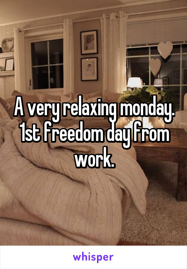 A very relaxing monday. 1st freedom day from work.