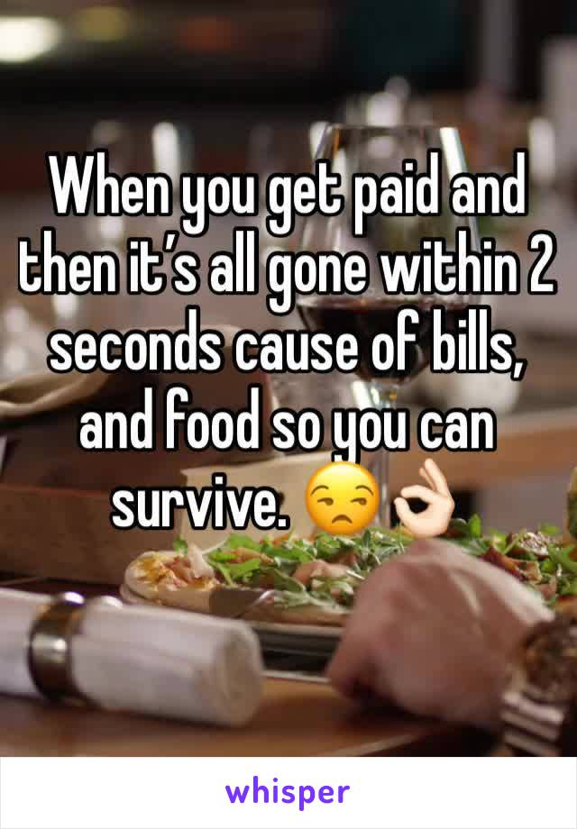 When you get paid and then it's all gone within 2 seconds cause of bills, and food so you can survive. 😒👌🏻