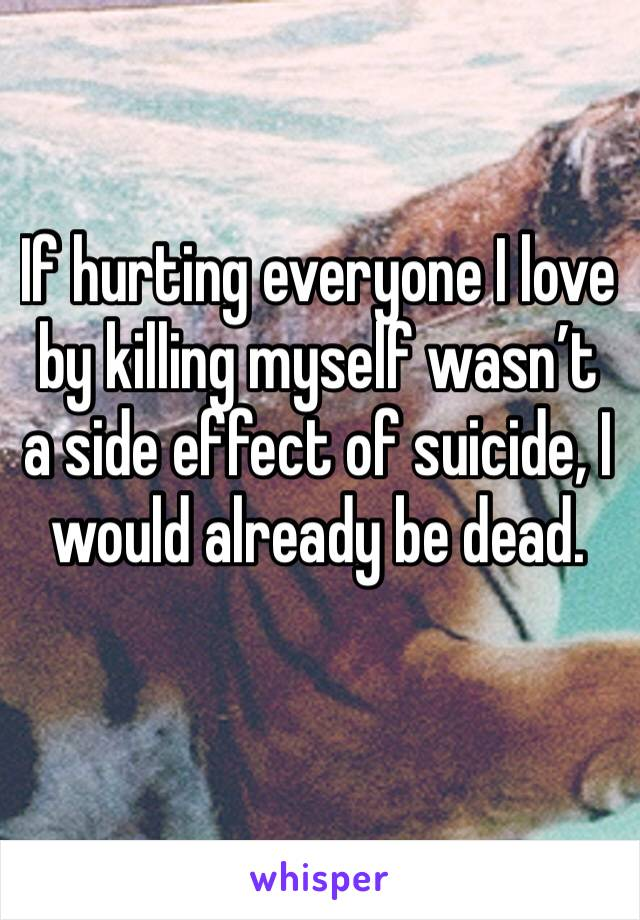 If hurting everyone I love by killing myself wasn't a side effect of suicide, I would already be dead.