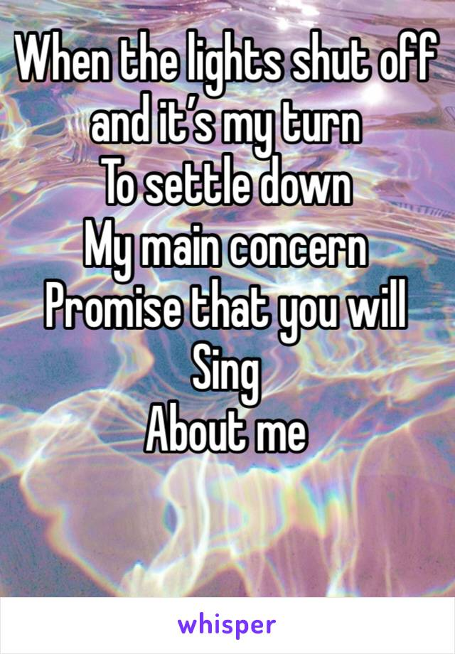 When the lights shut off and it's my turn  To settle down My main concern  Promise that you will Sing About me