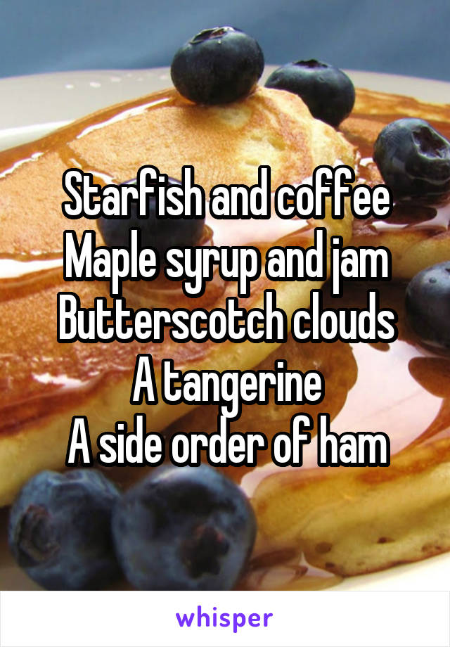 Starfish and coffee Maple syrup and jam Butterscotch clouds A tangerine A side order of ham