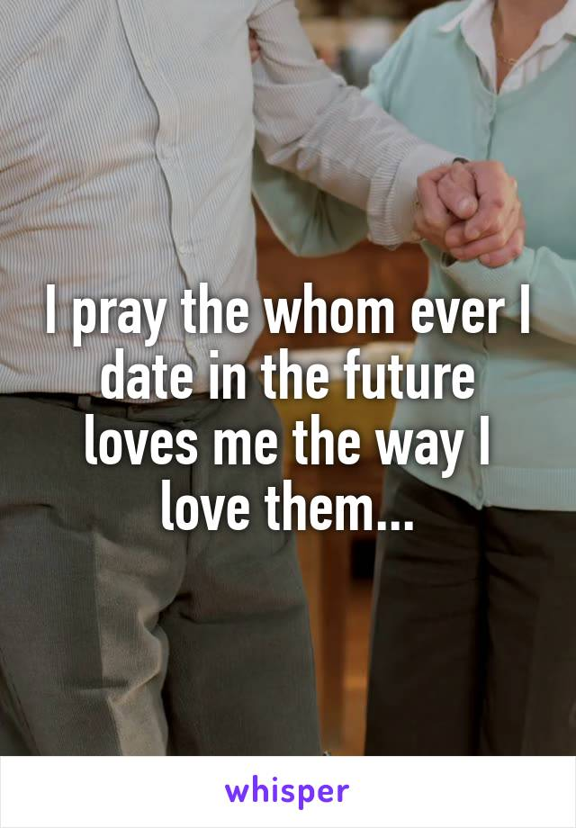 I pray the whom ever I date in the future loves me the way I love them...