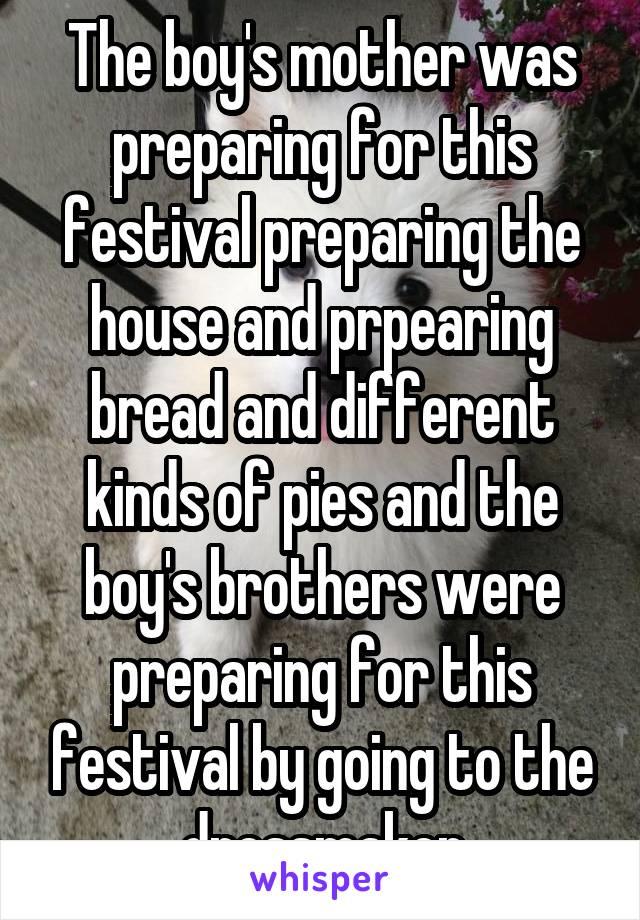 The boy's mother was preparing for this festival preparing the house and prpearing bread and different kinds of pies and the boy's brothers were preparing for this festival by going to the dressmaker