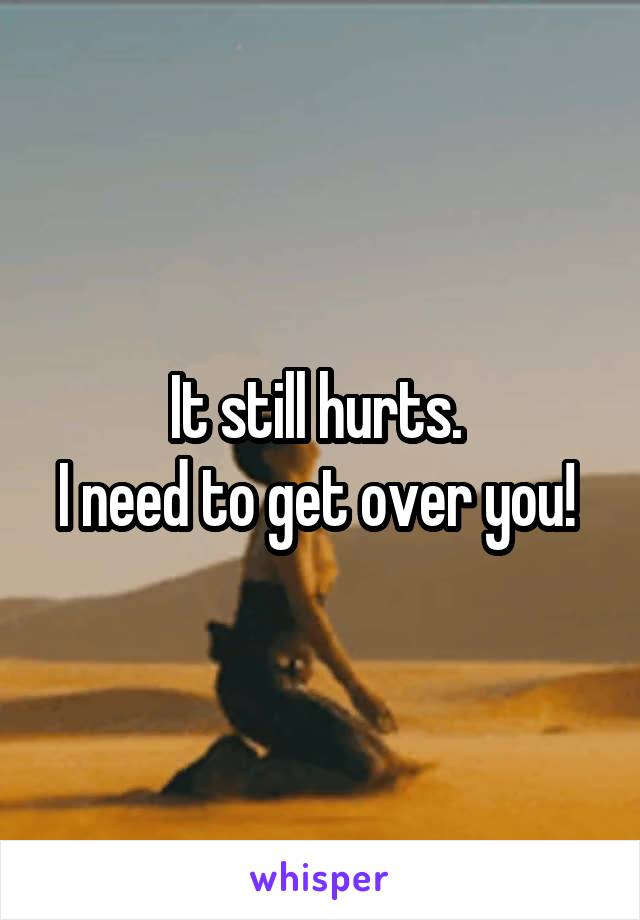 It still hurts.  I need to get over you!