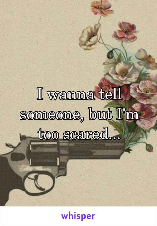 I wanna tell someone, but I'm too scared...