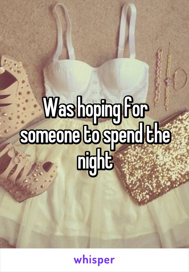Was hoping for someone to spend the night