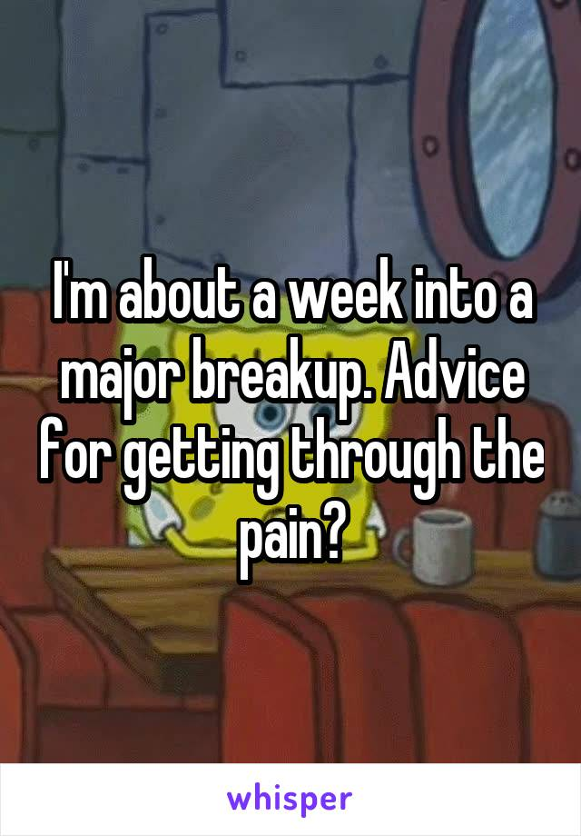 I'm about a week into a major breakup. Advice for getting through the pain?