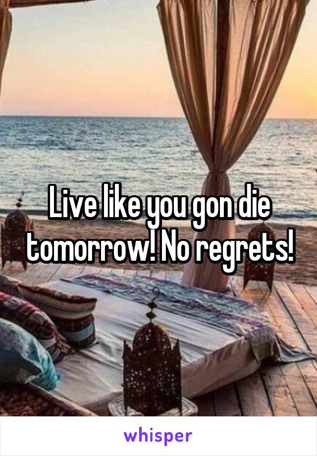 Live like you gon die tomorrow! No regrets!