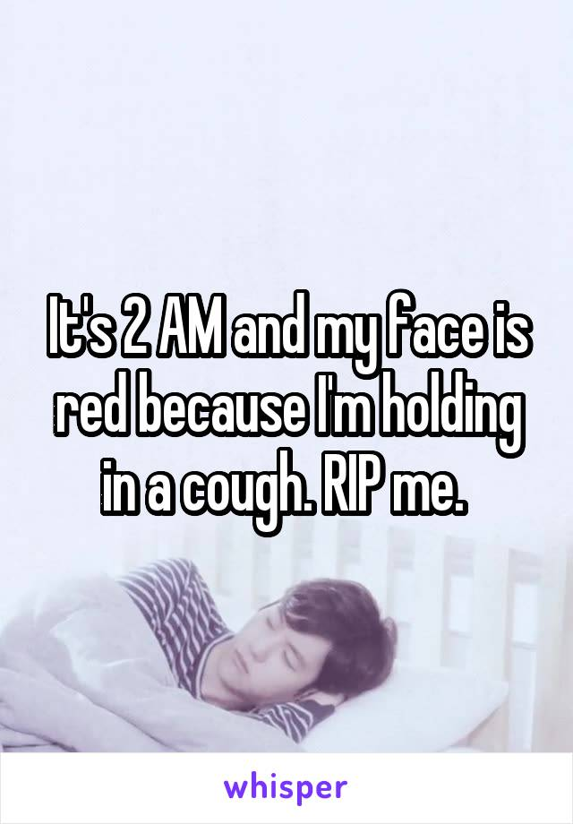 It's 2 AM and my face is red because I'm holding in a cough. RIP me.
