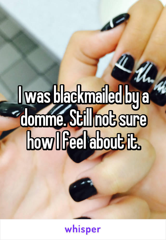 I was blackmailed by a domme. Still not sure how I feel about it.