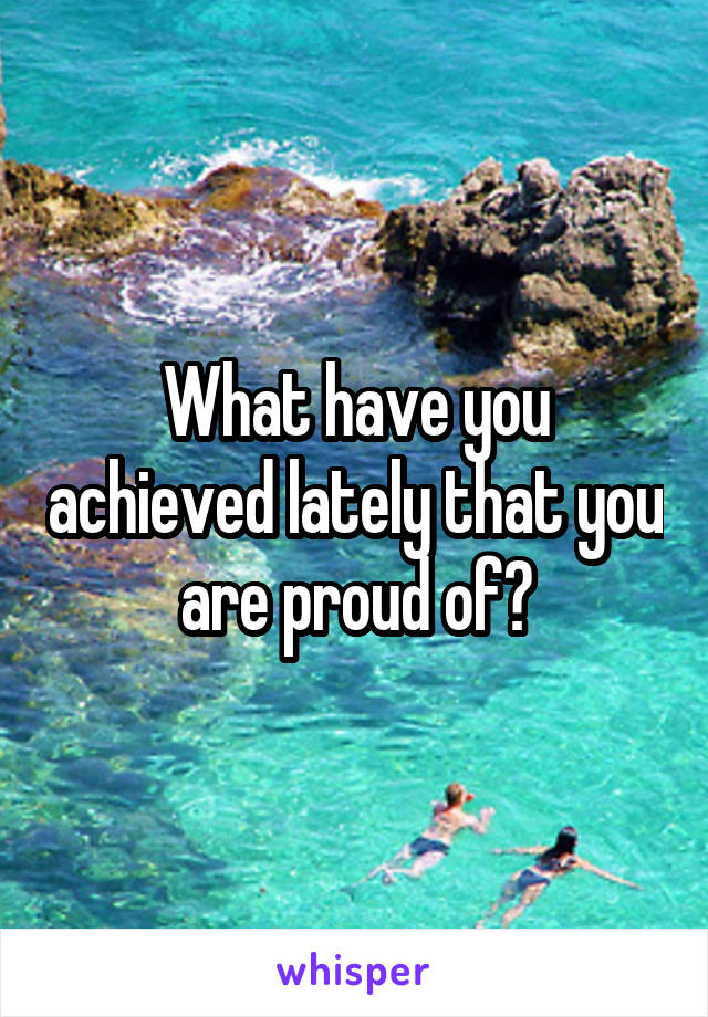 What have you achieved lately that you are proud of?