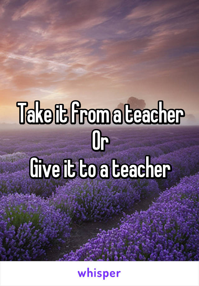 Take it from a teacher Or Give it to a teacher