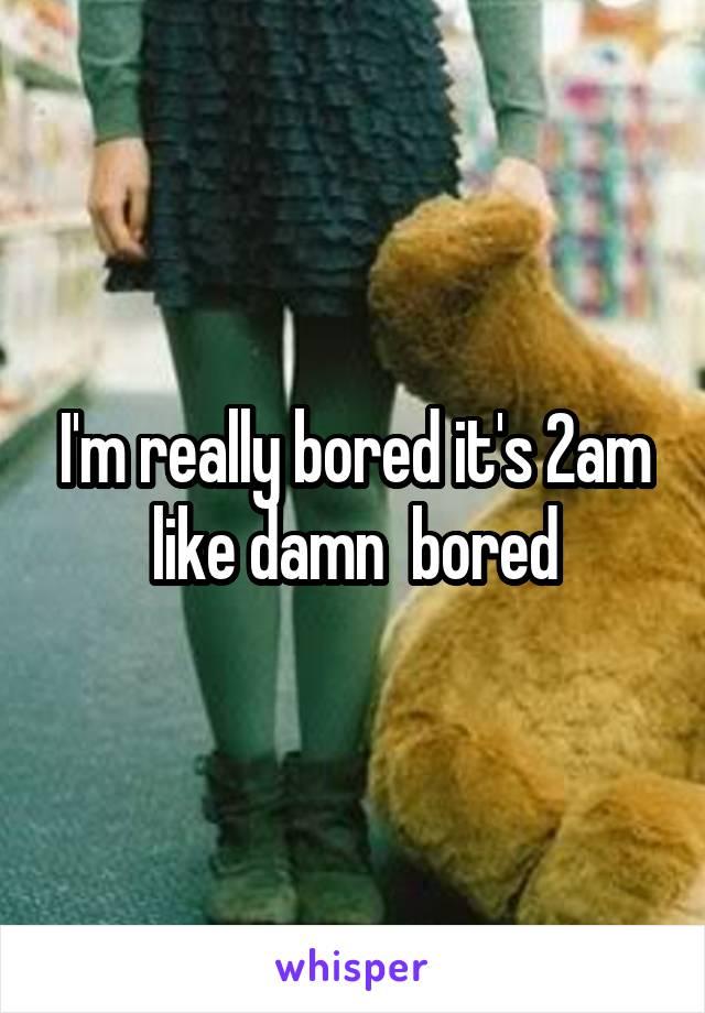 I'm really bored it's 2am like damn  bored