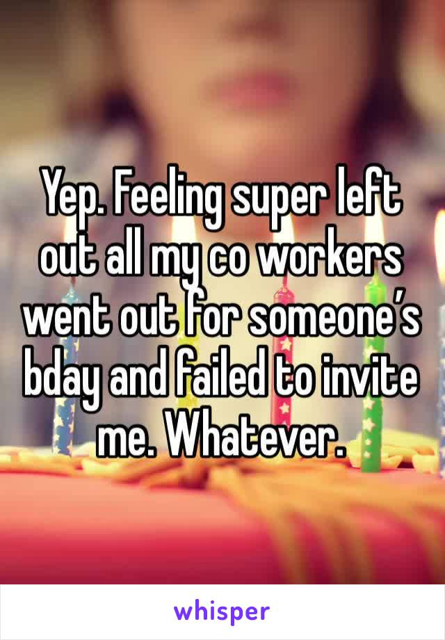 Yep. Feeling super left out all my co workers went out for someone's bday and failed to invite me. Whatever.