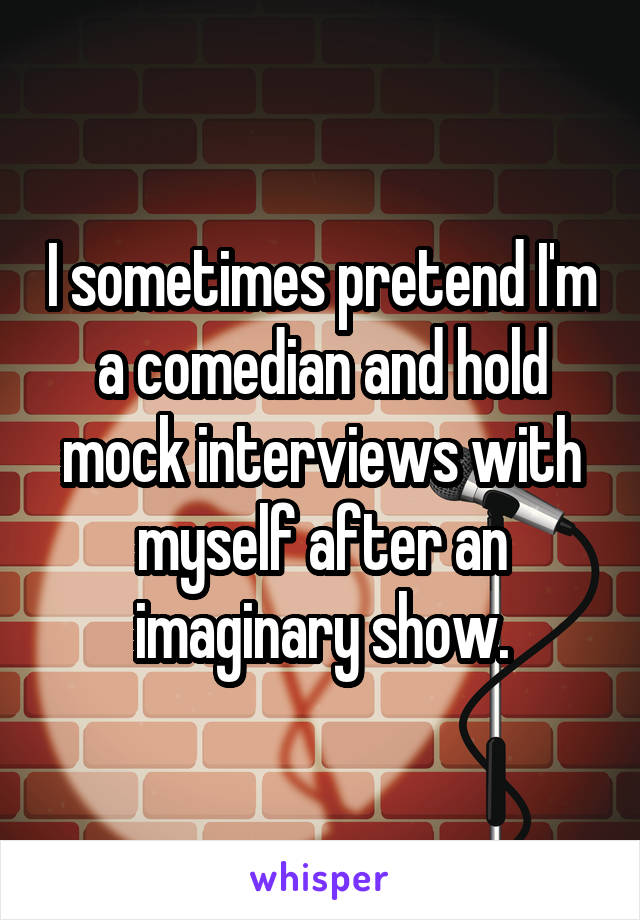 I sometimes pretend I'm a comedian and hold mock interviews with myself after an imaginary show.