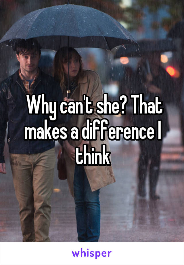 Why can't she? That makes a difference I think