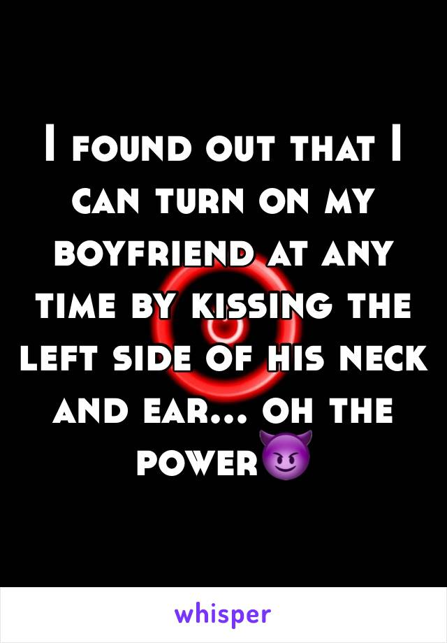 I found out that I can turn on my boyfriend at any time by kissing the left side of his neck and ear... oh the power😈