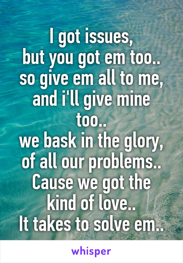 I got issues, but you got em too.. so give em all to me, and i'll give mine too.. we bask in the glory, of all our problems.. Cause we got the kind of love.. It takes to solve em..