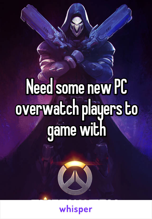 Need some new PC overwatch players to game with