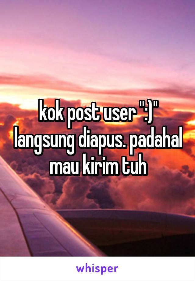 """kok post user """":)"""" langsung diapus. padahal mau kirim tuh"""