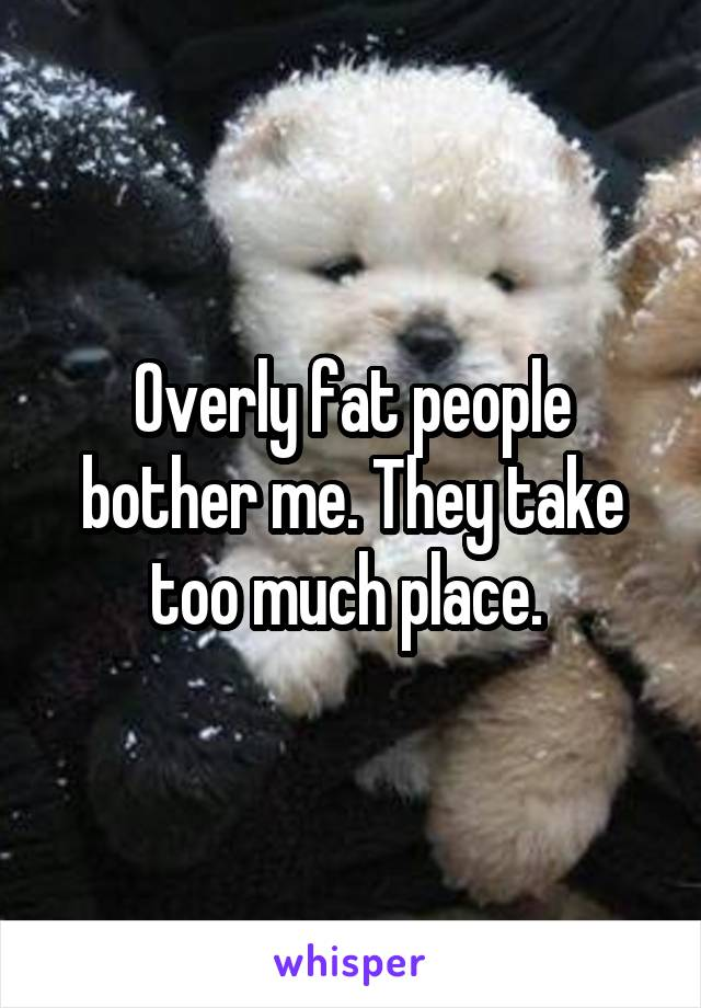 Overly fat people bother me. They take too much place.