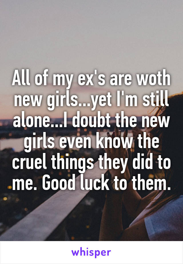 All of my ex's are woth new girls...yet I'm still alone...I doubt the new girls even know the cruel things they did to me. Good luck to them.