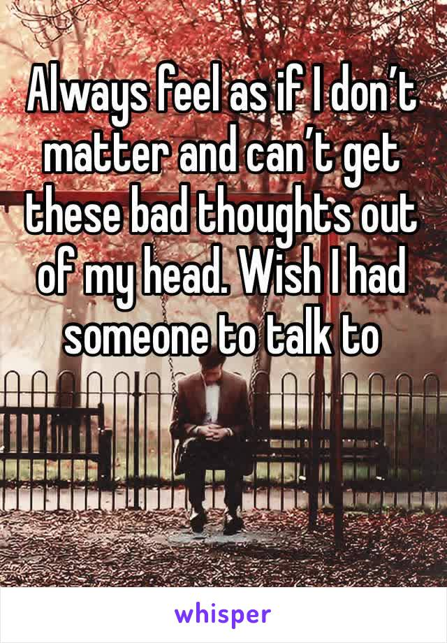 Always feel as if I don't matter and can't get these bad thoughts out of my head. Wish I had someone to talk to