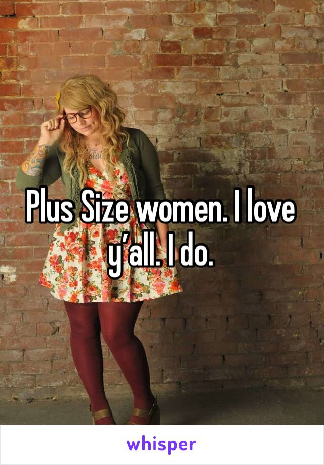 Plus Size women. I love y'all. I do.