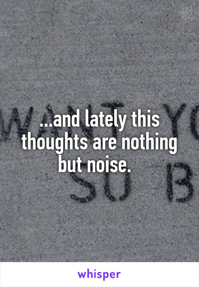 ...and lately this thoughts are nothing but noise.