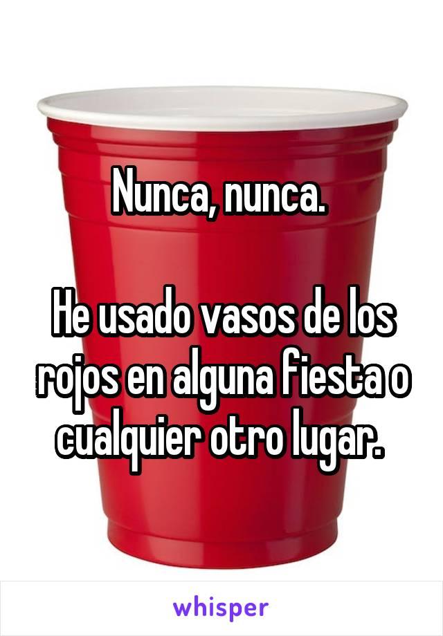 Nunca, nunca.   He usado vasos de los rojos en alguna fiesta o cualquier otro lugar.