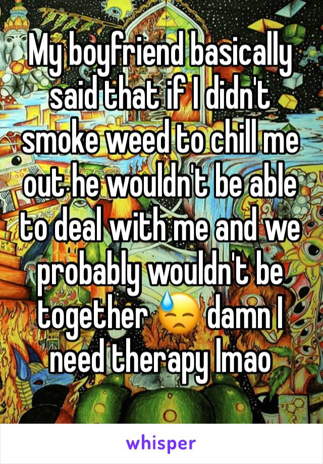 My boyfriend basically said that if I didn't smoke weed to chill me out he wouldn't be able to deal with me and we probably wouldn't be together 😓 damn I need therapy lmao